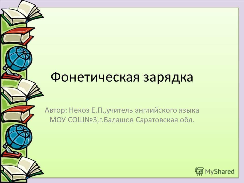 Фонетическая зарядка Автор: Некоз Е.П.,учитель английского языка МОУ СОШ3,г.Балашов Саратовская обл.