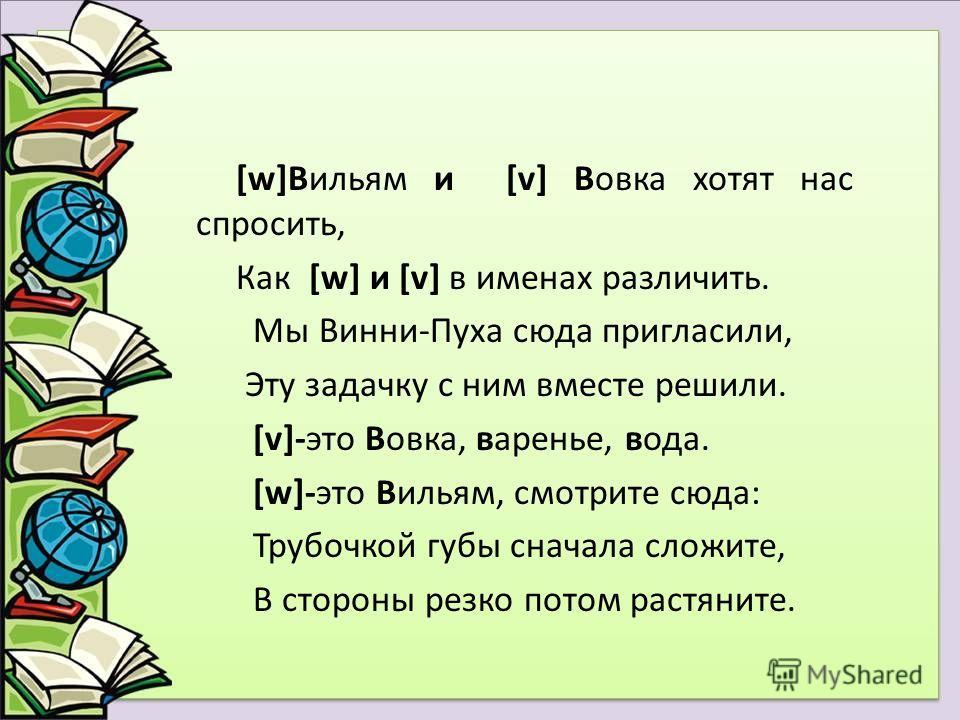 [w]Вильям и [v] Вовка хотят нас спросить, Как [w] и [v] в именах различить. Мы Винни-Пуха сюда пригласили, Эту задачку с ним вместе решили. [v]-это Вовка, варенье, вода. [w]-это Вильям, смотрите сюда: Трубочкой губы сначала сложите, В стороны резко п