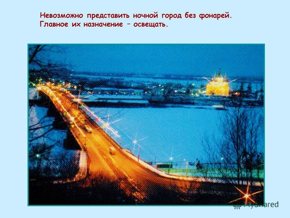 Невозможно представить ночной город без фонарей. Главное их назначение – освещать.