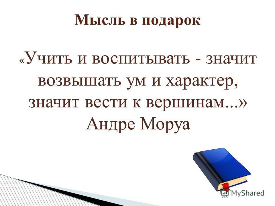 Мысль в подарок « Учить и воспитывать - значит возвышать ум и характер, значит вести к вершинам...» Андре Моруа