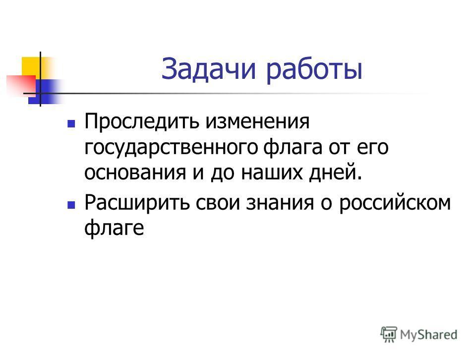 Задачи работы Проследить изменения государственного флага от его основания и до наших дней. Расширить свои знания о российском флаге