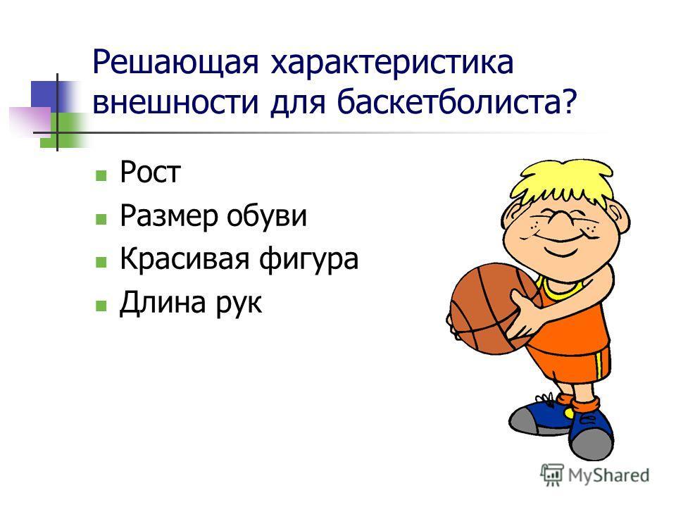 Решающая характеристика внешности для баскетболиста? Рост Размер обуви Красивая фигура Длина рук