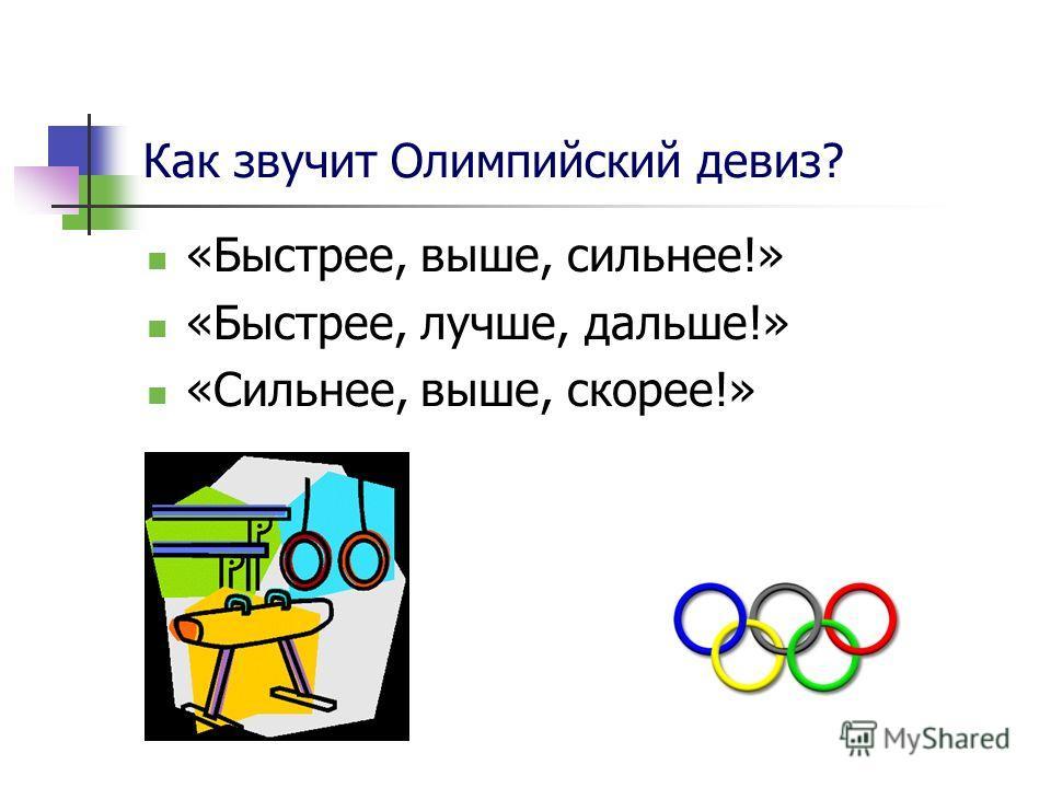 Как звучит Олимпийский девиз? «Быстрее, выше, сильнее!» «Быстрее, лучше, дальше!» «Сильнее, выше, скорее!»