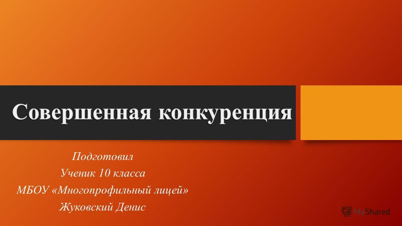 Подготовил Ученик 10 класса МБОУ «Многопрофильный лицей» Жуковский Денис