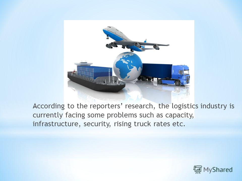 According to the reporters research, the logistics industry is currently facing some problems such as capacity, infrastructure, security, rising truck rates etc.