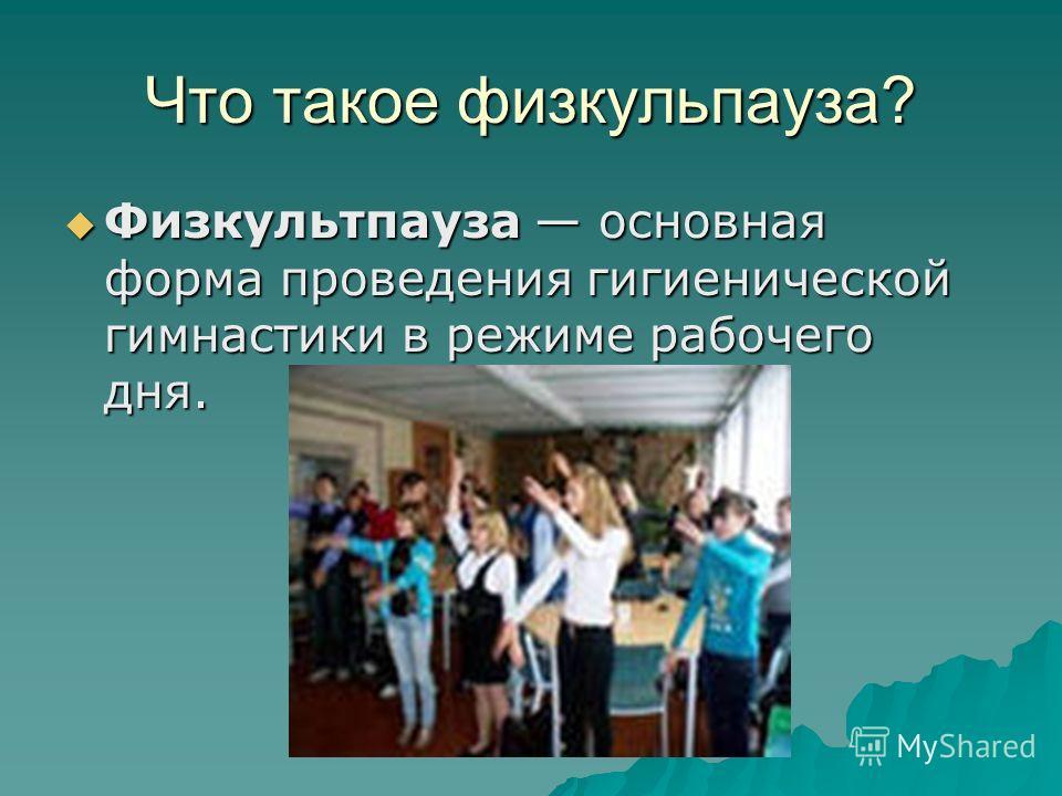 Что такое физкульпауза? Физкультпауза основная форма проведения гигиенической гимнастики в режиме рабочего дня. Физкультпауза основная форма проведения гигиенической гимнастики в режиме рабочего дня.