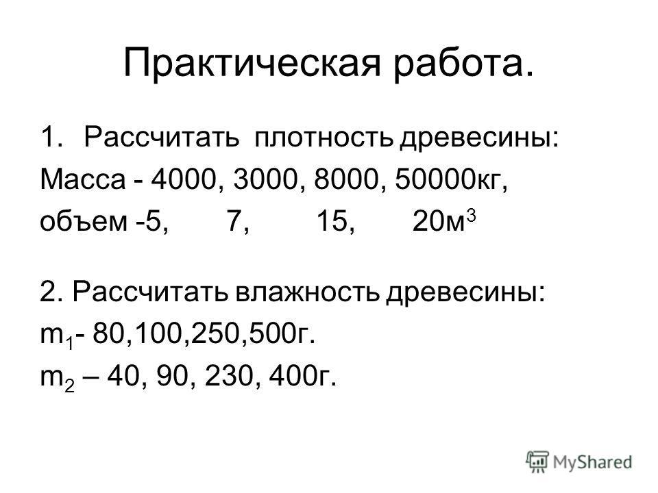 Практическая работа. 1.Рассчитать плотность древесины: Масса - 4000, 3000, 8000, 50000кг, объем -5, 7, 15, 20м 3 2. Рассчитать влажность древесины: m 1 - 80,100,250,500г. m 2 – 40, 90, 230, 400г.