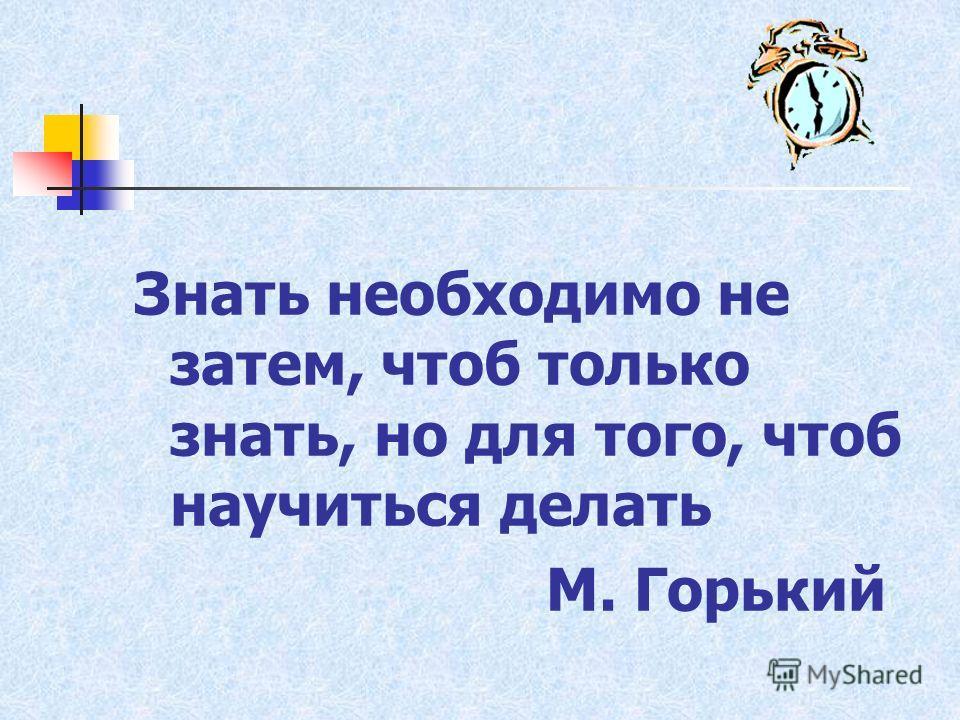 Знать необходимо не затем, чтоб только знать, но для того, чтоб научиться делать М. Горький
