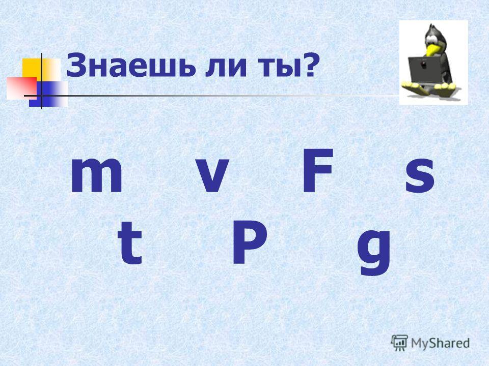 Знаешь ли ты? m v F s t P g