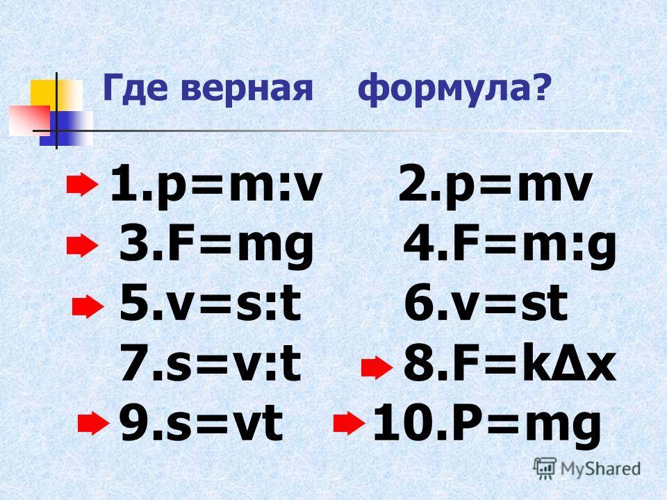 Где вернаяформула? 1.p=m:v 2.p=mv 3.F=mg 4.F=m:g 5.v=s:t 6.v=st 7.s=v:t 8.F=kΔх 9.s=vt 10.Р=mg