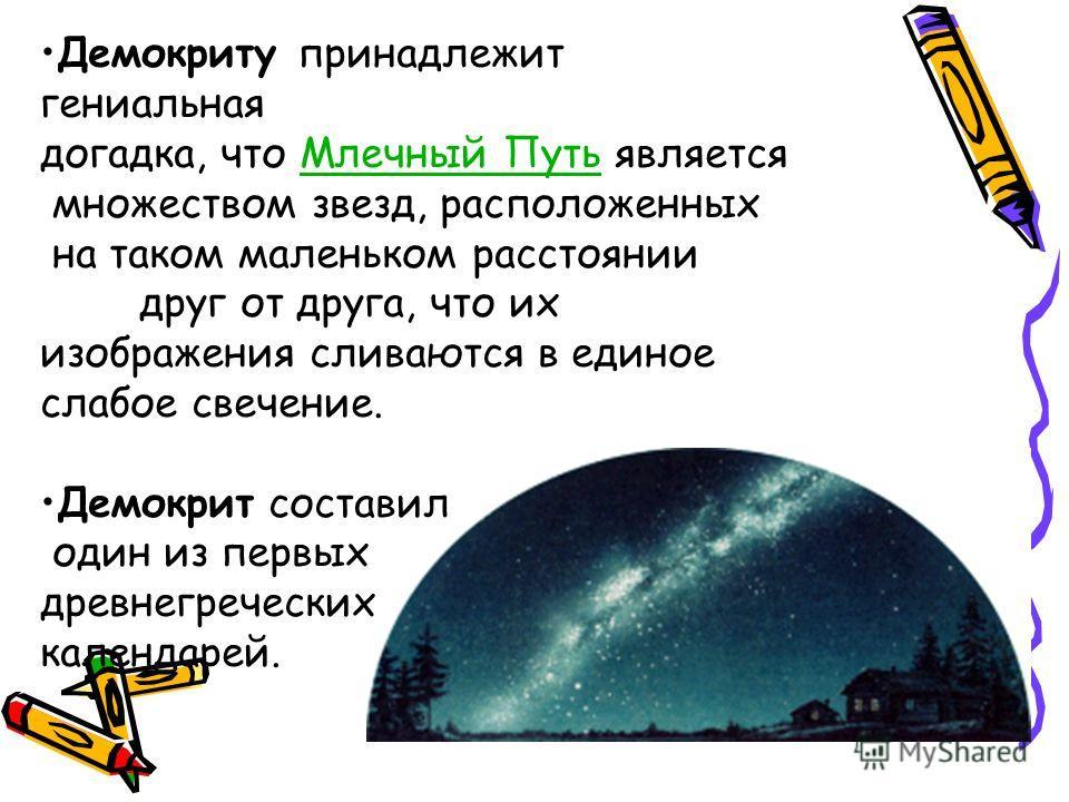 Демокриту принадлежит гениальная догадка, что Млечный Путь являетсяМлечный Путь множеством звезд, расположенных на таком маленьком расстоянии друг от друга, что их изображения сливаются в единое слабое свечение. Демокрит составил один из первых древн