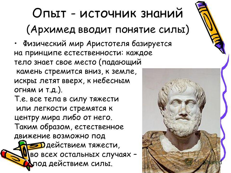 Опыт - источник знаний (Архимед вводит понятие силы) Физический мир Аристотеля базируется на принципе естественности: каждое тело знает свое место (падающий камень стремится вниз, к земле, искры летят вверх, к небесным огням и т.д.). Т.е. все тела в
