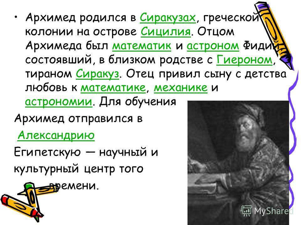 Архимед родился в Сиракузах, греческой колонии на острове Сицилия. Отцом Архимеда был математик и астроном Фидий, состоявший, в близком родстве с Гиероном, тираном Сиракуз. Отец привил сыну с детства любовь к математике, механике и астрономии. Для об