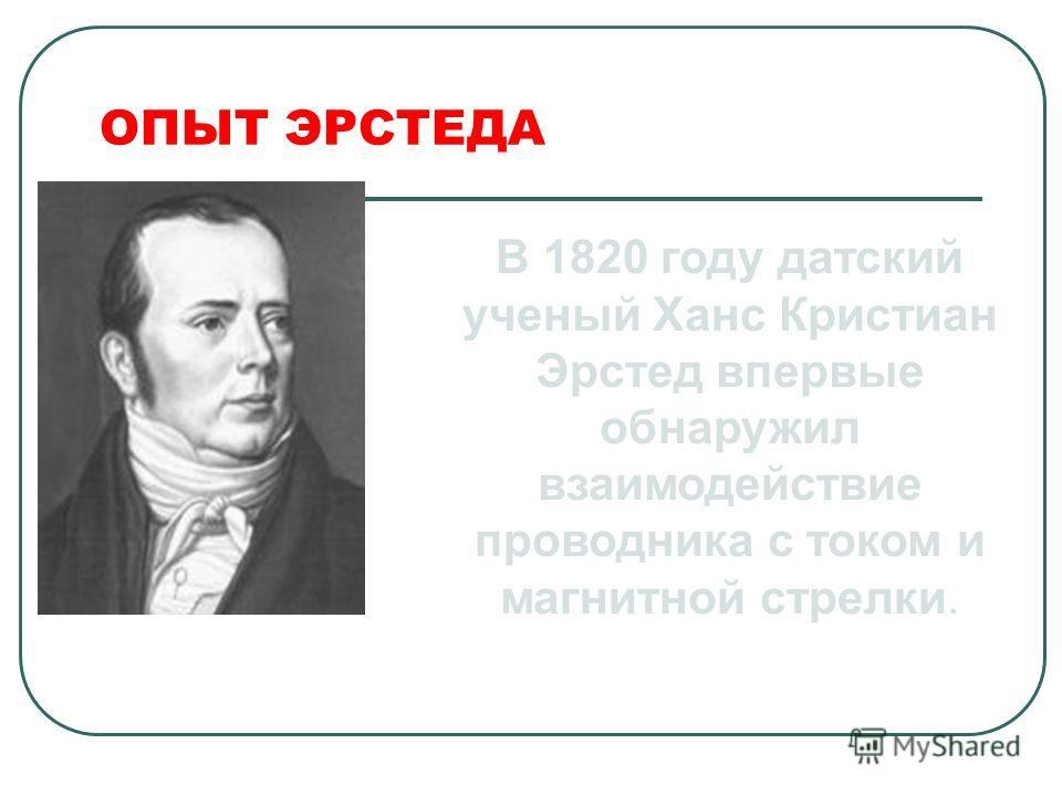 ОПЫТ ЭРСТЕДА В 1820 году датский ученый Ханс Кристиан Эрстед впервые обнаружил взаимодействие проводника с током и магнитной стрелки.