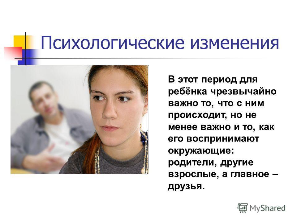 Психологические изменения В этот период для ребёнка чрезвычайно важно то, что с ним происходит, но не менее важно и то, как его воспринимают окружающие: родители, другие взрослые, а главное – друзья.