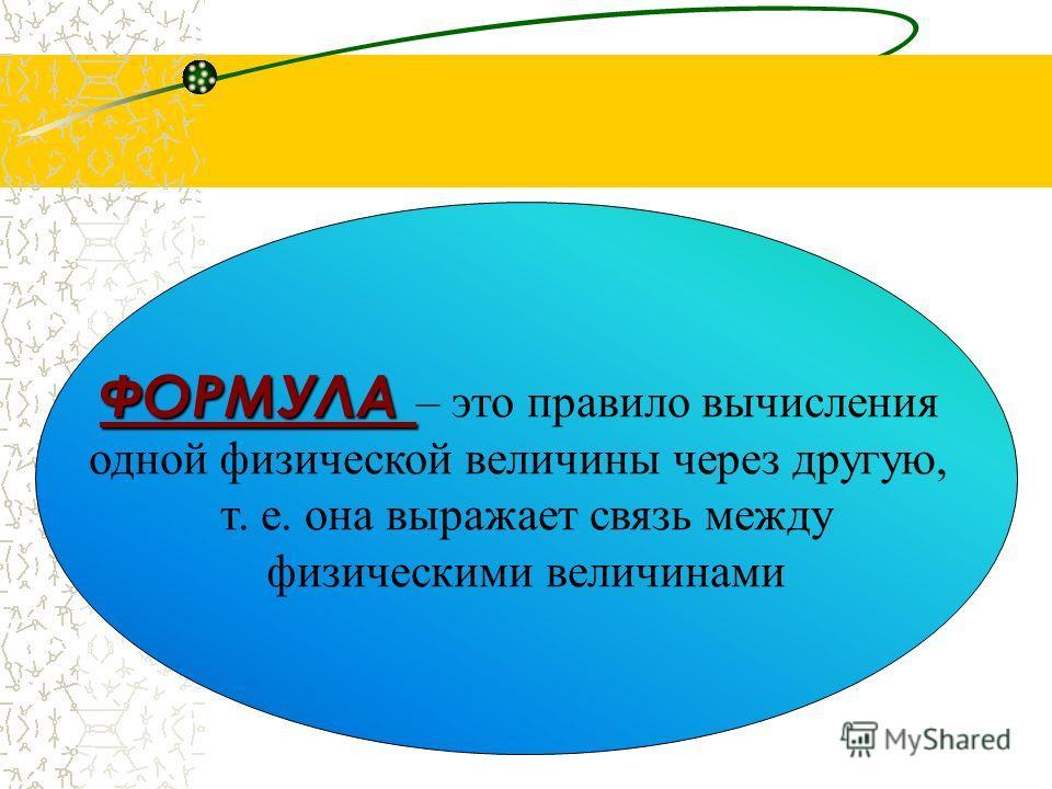 ФОРМУЛА ФОРМУЛА – это правило вычисления одной физической величины через другую, т. е. она выражает связь между физическими величинами