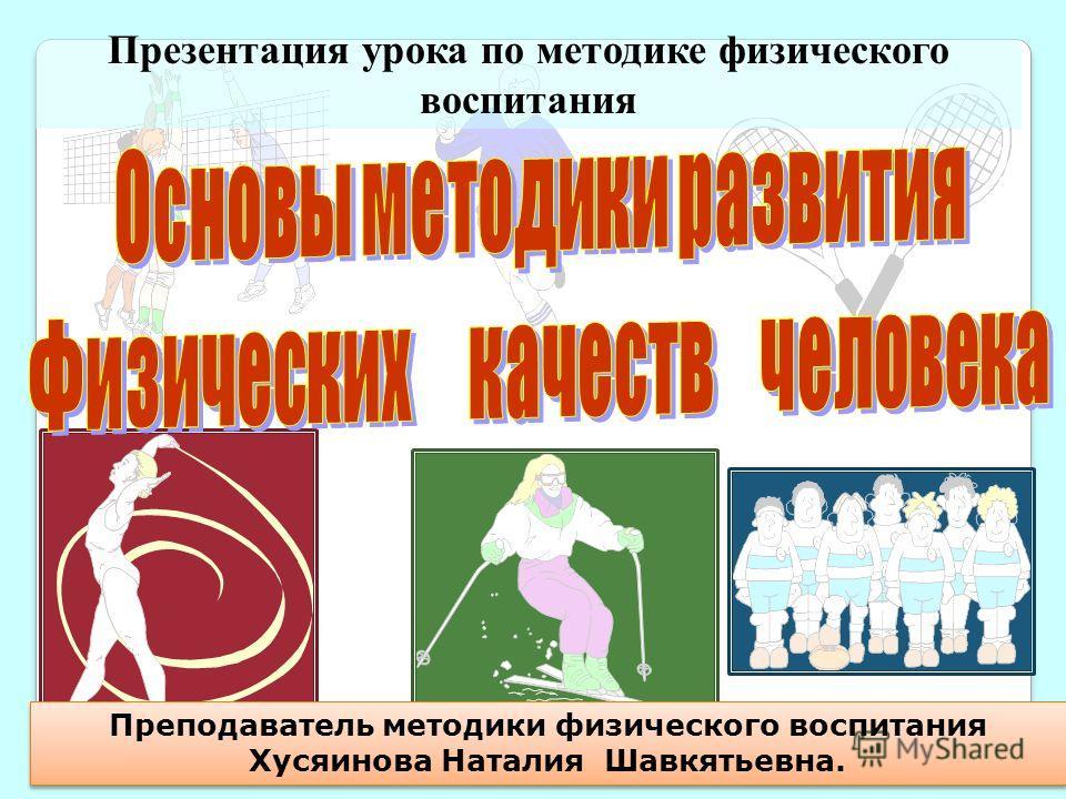 Презентация урока по методике физического воспитания Преподаватель методики физического воспитания Хусяинова Наталия Шавкятьевна.
