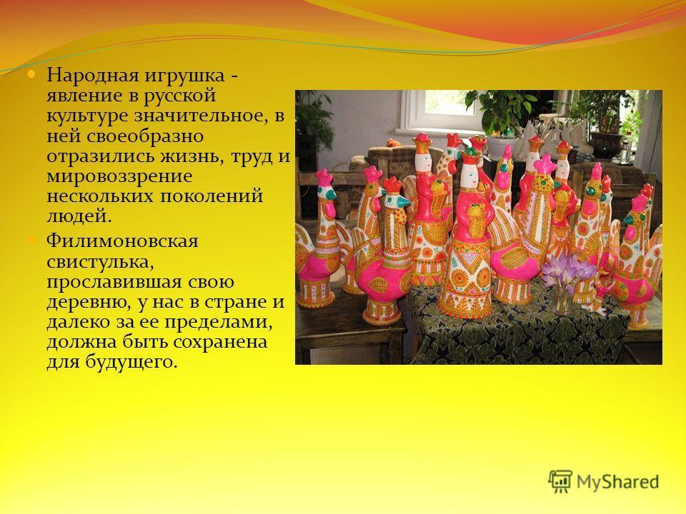Народная игрушка - явление в русской культуре значительное, в ней своеобразно отразились жизнь, труд и мировоззрение нескольких поколений людей. Филимоновская свистулька, прославившая свою деревню, у нас в стране и далеко за ее пределами, должна быть