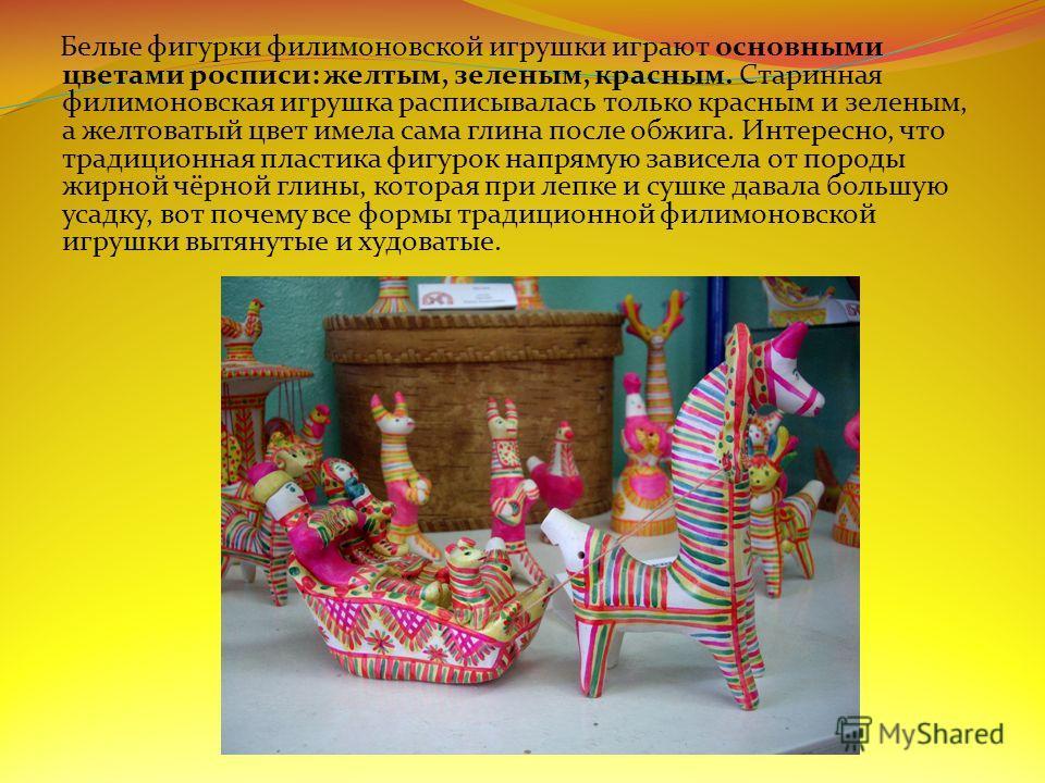 Белые фигурки филимоновской игрушки играют основными цветами росписи: желтым, зеленым, красным. Старинная филимоновская игрушка расписывалась только красным и зеленым, а желтоватый цвет имела сама глина после обжига. Интересно, что традиционная пласт