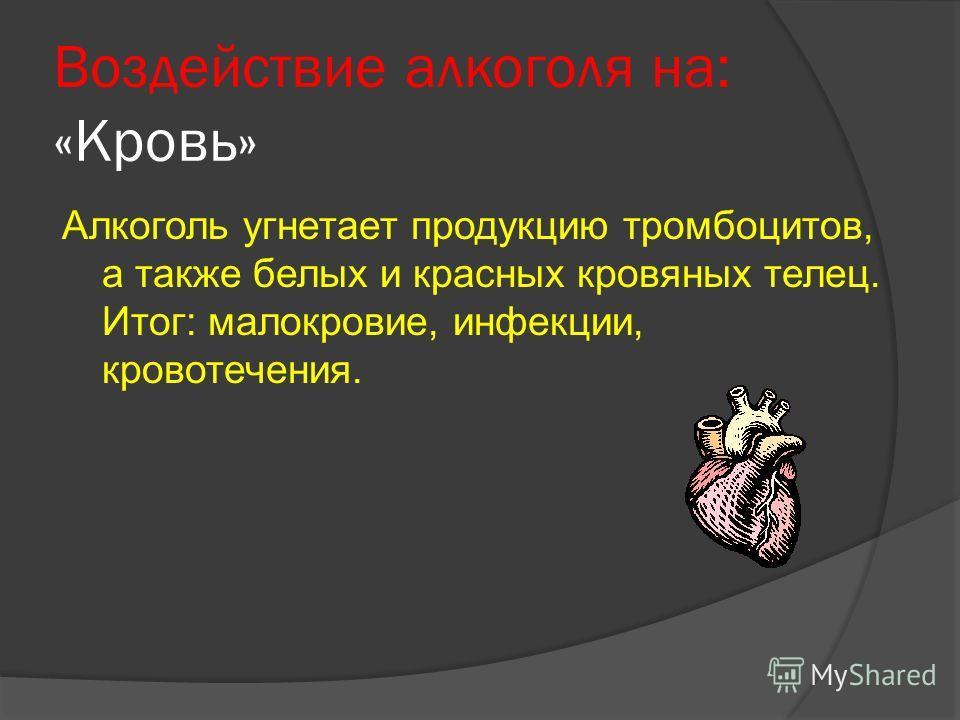 Воздействие алкоголя на: «Кровь» Алкоголь угнетает продукцию тромбоцитов, а также белых и красных кровяных телец. Итог: малокровие, инфекции, кровотечения.