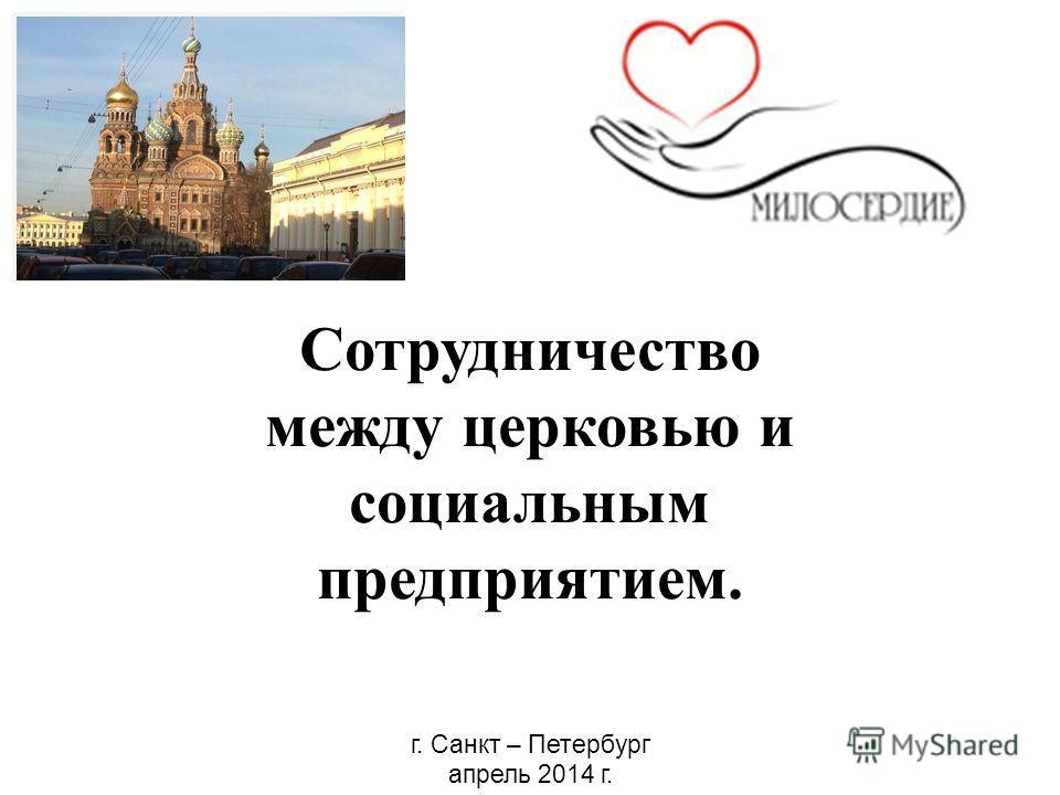 Сотрудничество между церковью и социальным предприятием. г. Санкт – Петербург апрель 2014 г.
