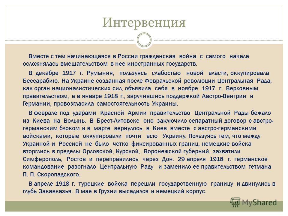 Интервенция Вместе с тем начинающаяся в России гражданская война с самого начала осложнялась вмешательством в нее иностранных государств. В декабре 1917 г. Румыния, пользуясь слабостью новой власти, оккупировала Бессарабию. На Украине созданная после