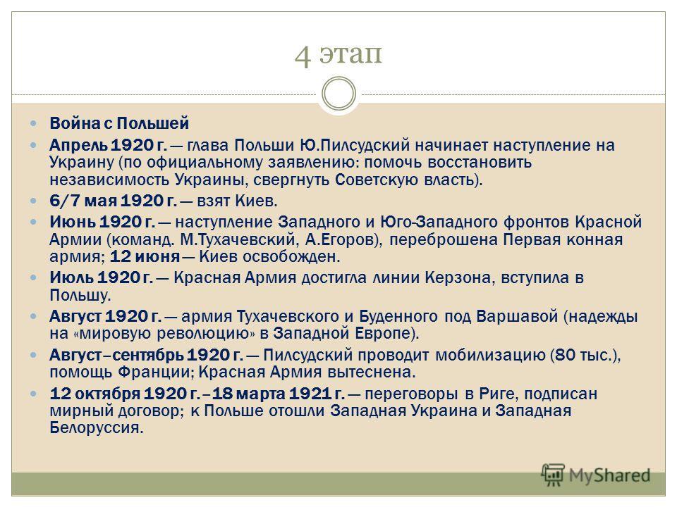 4 этап Война с Польшей Апрель 1920 г. глава Польши Ю.Пилсудский начинает наступление на Украину (по официальному заявлению: помочь восстановить независимость Украины, свергнуть Советскую власть). 6/7 мая 1920 г. взят Kиев. Июнь 1920 г. наступление За
