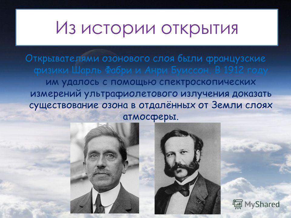 Из истории открытия Открывателями озонового слоя были французские физики Шарль Фабри и Анри Буиссон. В 1912 году им удалось с помощью спектроскопических измерений ультрафиолетового излучения доказать существование озона в отдалённых от Земли слоях ат