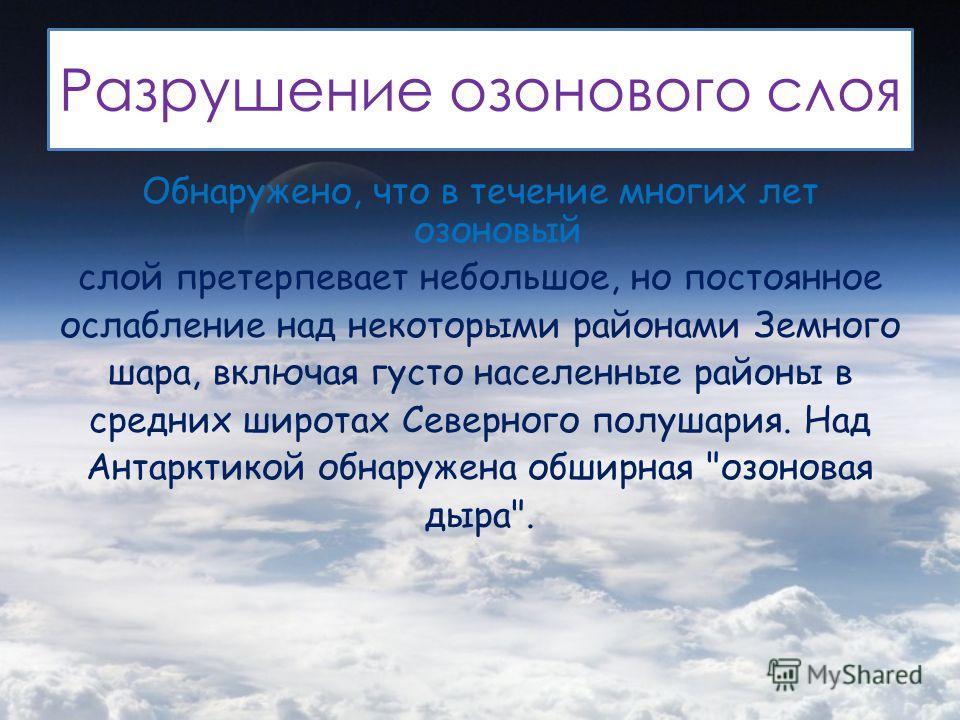 Разрушение озонового слоя Обнаружено, что в течение многих лет озоновый слой претерпевает небольшое, но постоянное ослабление над некоторыми районами Земного шара, включая густо населенные районы в средних широтах Северного полушария. Над Антарктикой