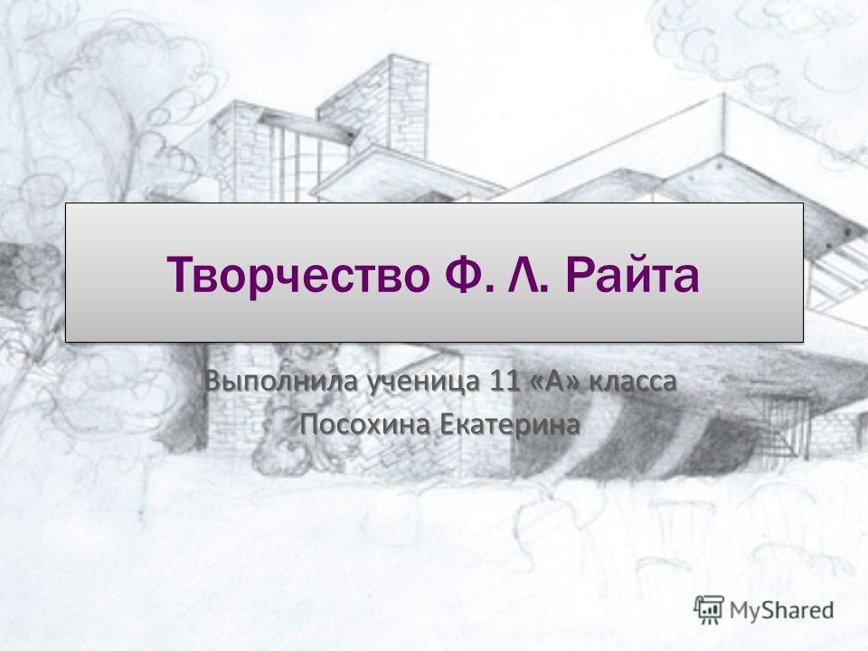 Творчество Ф. Л. Райта Выполнила ученица 11 «А» класса Посохина Екатерина