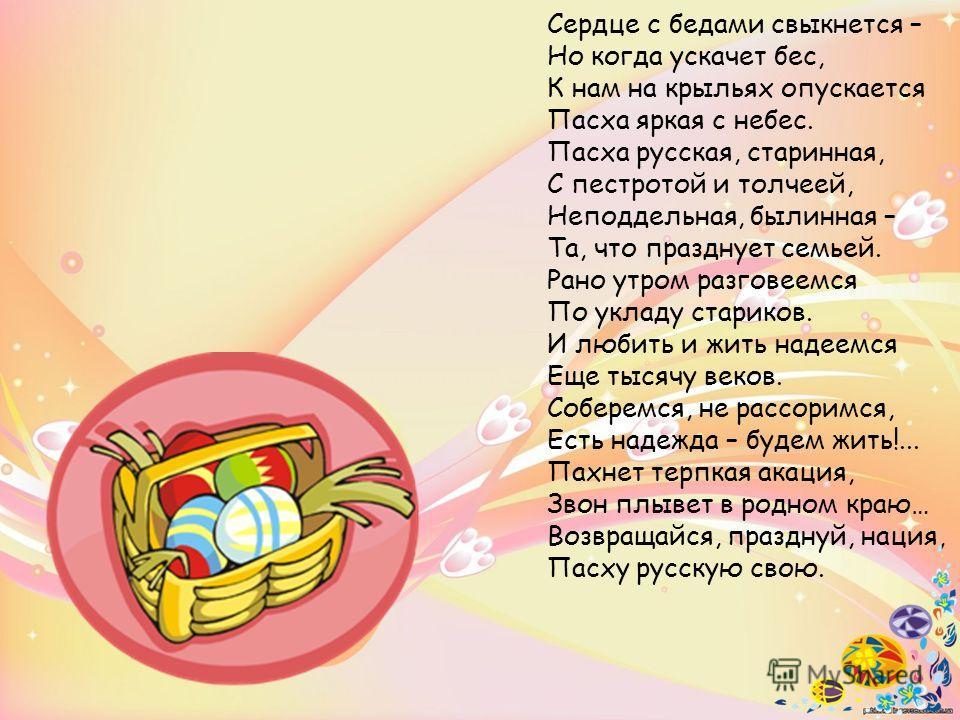 Сердце с бедами свыкнется – Но когда ускачет бес, К нам на крыльях опускается Пасха яркая с небес. Пасха русская, старинная, С пестротой и толчеей, Неподдельная, былинная – Та, что празднует семьей. Рано утром разговеемся По укладу стариков. И любить