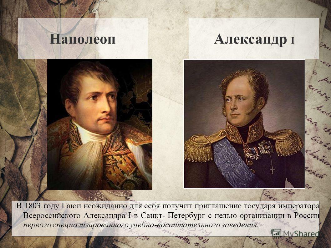 НаполеонАлександр I В 1803 году Гаюи неожиданно для себя получил приглашение государя императора Всероссийского Александра I в Санкт- Петербург с целью организации в России первого специализированного учебно-воспитательного заведения.