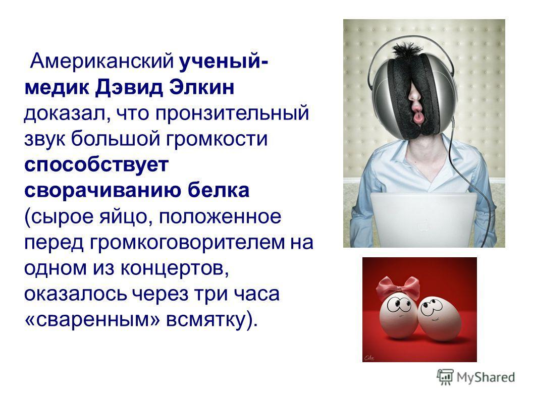 Американский ученый- медик Дэвид Элкин доказал, что пронзительный звук большой громкости способствует сворачиванию белка (сырое яйцо, положенное перед громкоговорителем на одном из концертов, оказалось через три часа «сваренным» всмятку).