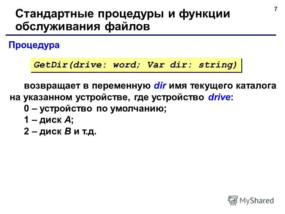 7 Процедура Стандартные процедуры и функции обслуживания файлов возвращает в переменную dir имя текущего каталога на указанном устройстве, где устройство drive: 0 – устройство по умолчанию; 1 – диск А; 2 – диск В и т.д. GetDir(drive: word; Var dir: s