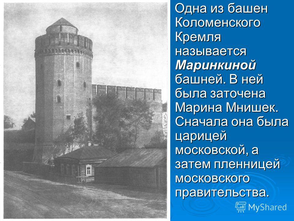 Одна из башен Коломенского Кремля называется Маринкиной башней. В ней была заточена Марина Мнишек. Сначала она была царицей московской, а затем пленницей московского правительства. Одна из башен Коломенского Кремля называется Маринкиной башней. В ней