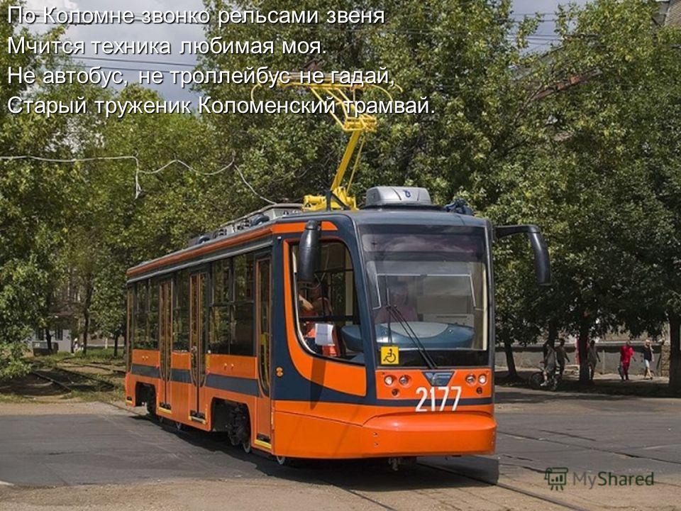 По Коломне звонко рельсами звеня Мчится техника любимая моя. Не автобус, не троллейбус не гадай, Старый труженик Коломенский трамвай.