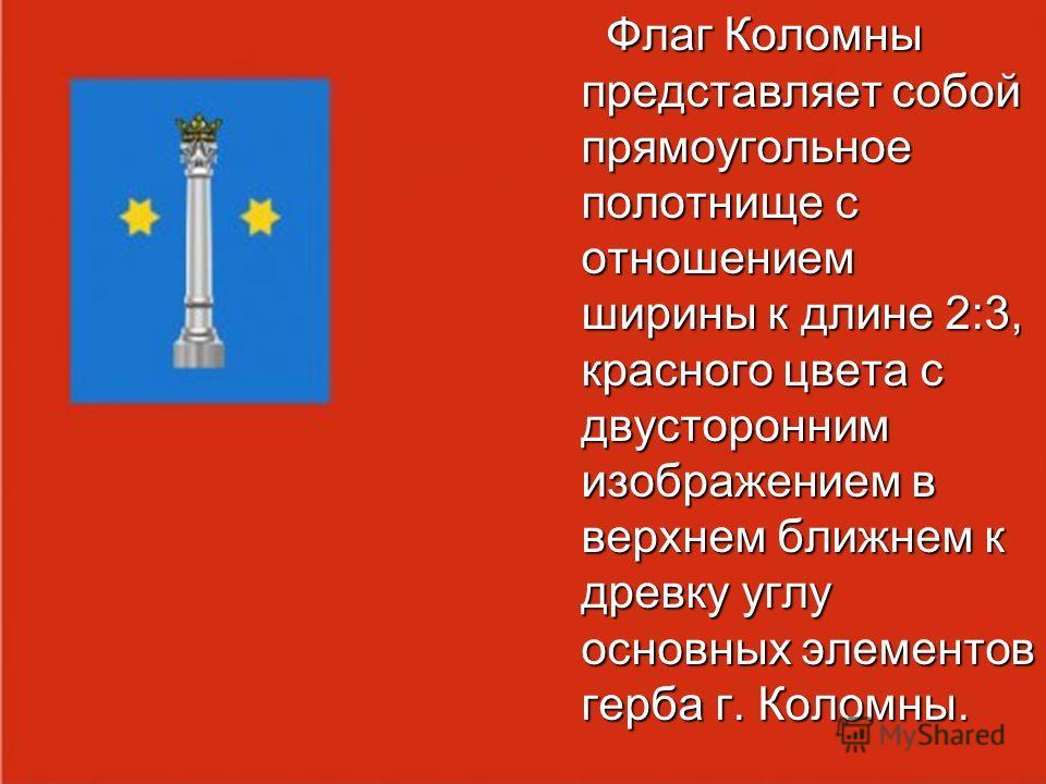 Флаг Коломны представляет собой прямоугольное полотнище с отношением ширины к длине 2:3, красного цвета с двусторонним изображением в верхнем ближнем к древку углу основных элементов герба г. Коломны. Флаг Коломны представляет собой прямоугольное пол