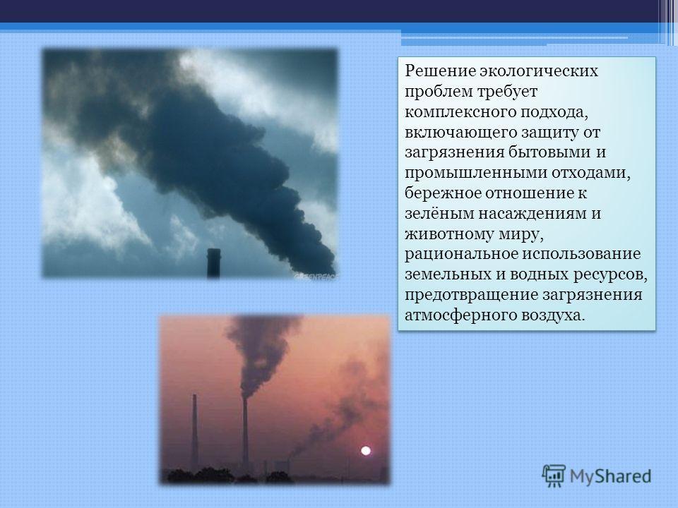 Решение экологических проблем требует комплексного подхода, включающего защиту от загрязнения бытовыми и промышленными отходами, бережное отношение к зелёным насаждениям и животному миру, рациональное использование земельных и водных ресурсов, предот