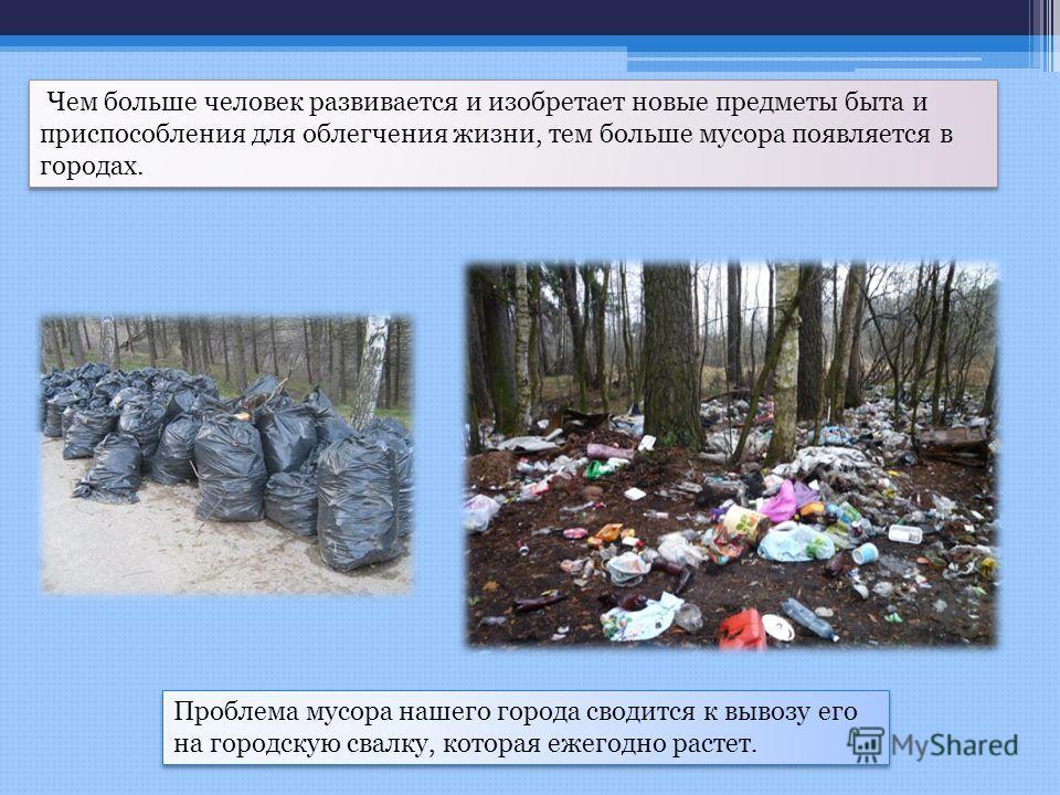 Чем больше человек развивается и изобретает новые предметы быта и приспособления для облегчения жизни, тем больше мусора появляется в городах. Проблема мусора нашего города сводится к вывозу его на городскую свалку, которая ежегодно растет.