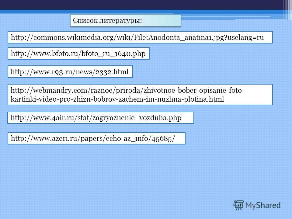 http://www.bfoto.ru/bfoto_ru_1640.php http://www.r93.ru/news/2332.html http://commons.wikimedia.org/wiki/File:Anodonta_anatina1.jpg?uselang=ru http://webmandry.com/raznoe/priroda/zhivotnoe-bober-opisanie-foto- kartinki-video-pro-zhizn-bobrov-zachem-i