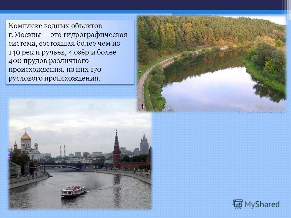 Комплекс водных объектов г.Москвы это гидрографическая система, состоящая более чем из 140 рек и ручьев, 4 озёр и более 400 прудов различного происхождения, из них 170 руслового происхождения.
