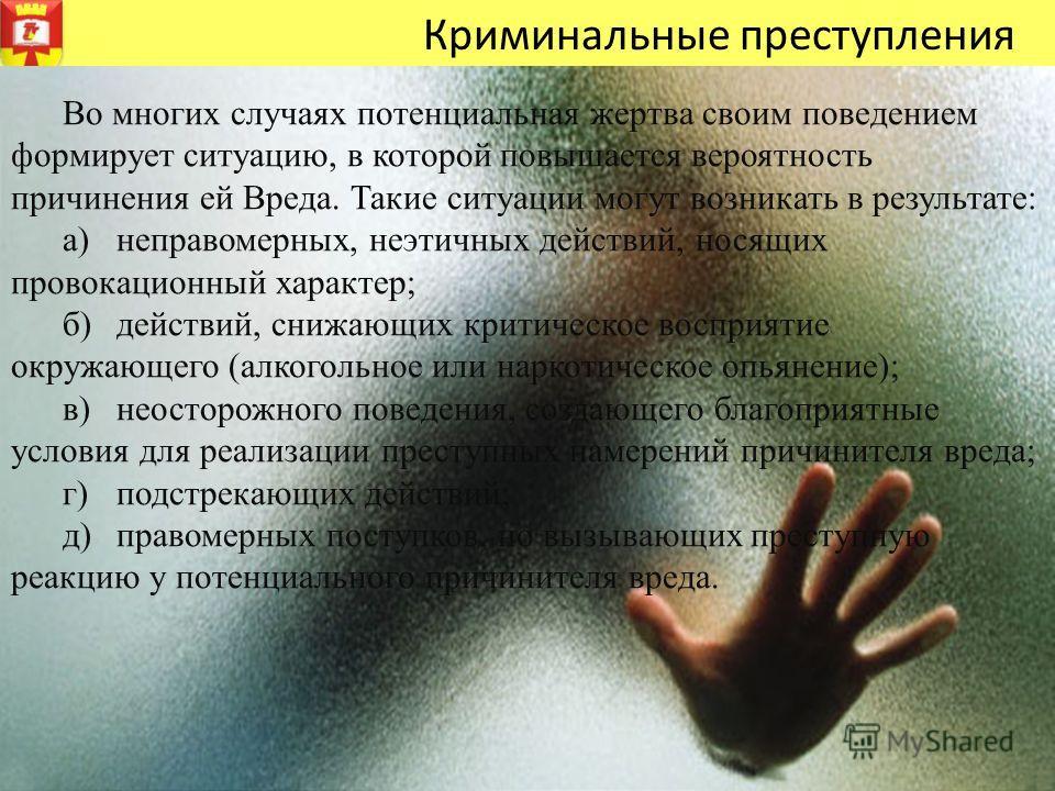 Во многих случаях потенциальная жертва своим поведением формирует ситуацию, в которой повышается вероятность причинения ей Вреда. Такие ситуации могут возникать в результате: а)неправомерных, неэтичных действий, носящих провокационный характер; б)дей