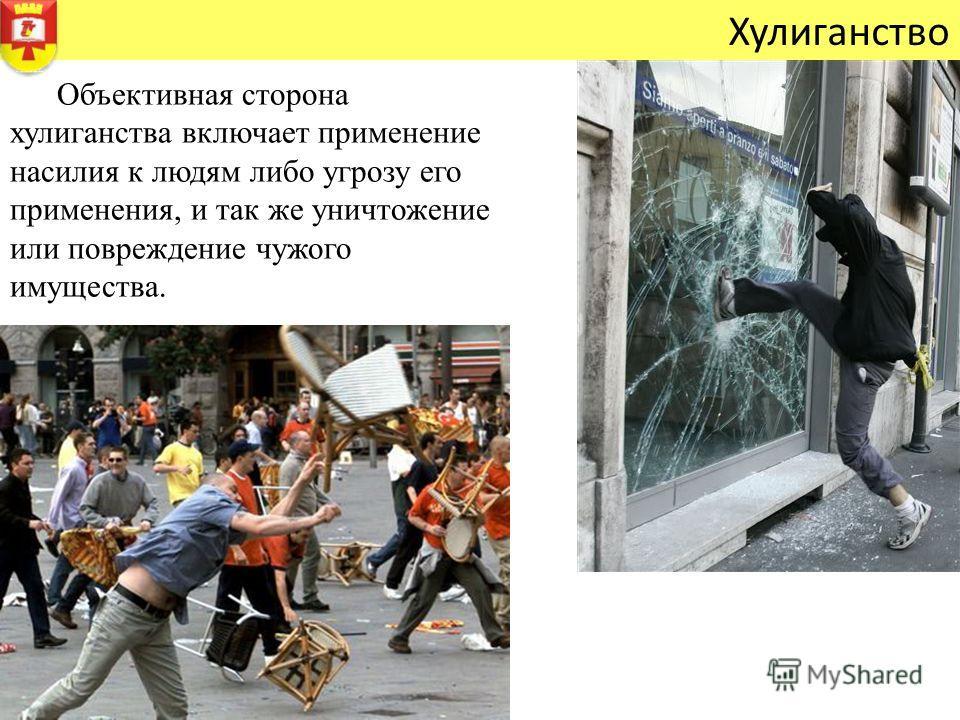 Хулиганство Объективная сторона хулиганства включает применение насилия к людям либо угрозу его применения, и так же уничтожение или повреждение чужого имущества.