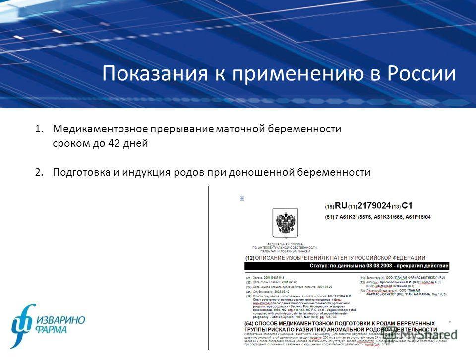 Показания к применению в России 1.Медикаментозное прерывание маточной беременности сроком до 42 дней 2.Подготовка и индукция родов при доношенной беременности