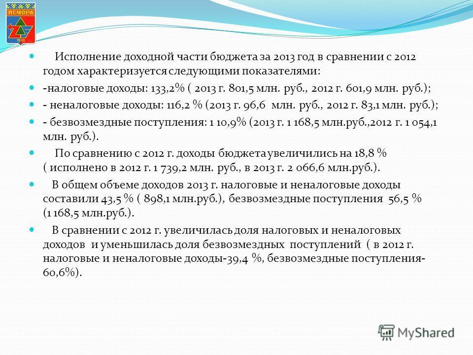 Исполнение доходной части бюджета за 2013 год в сравнении с 2012 годом характеризуется следующими показателями: -налоговые доходы: 133,2% ( 2013 г. 801,5 млн. руб., 2012 г. 601,9 млн. руб.); - неналоговые доходы: 116,2 % (2013 г. 96,6 млн. руб., 2012