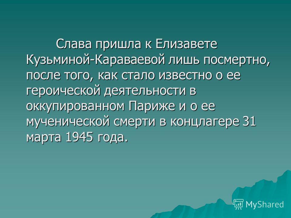 Слава пришла к Елизавете Кузьминой-Караваевой лишь посмертно, после того, как стало известно о ее героической деятельности в оккупированном Париже и о ее мученической смерти в концлагере 31 марта 1945 года. Слава пришла к Елизавете Кузьминой-Караваев