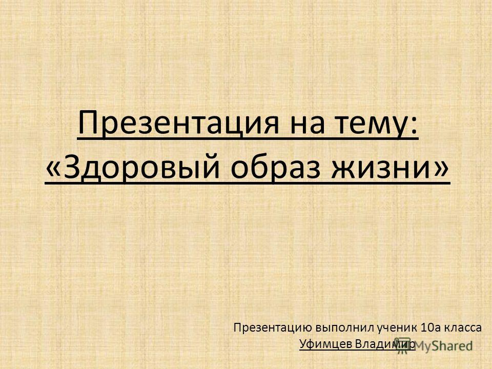 Презентация на тему: «Здоровый образ жизни» Презентацию выполнил ученик 10а класса Уфимцев Владимир