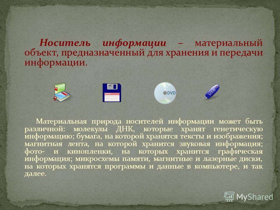 Носитель информации – материальный объект, предназначенный для хранения и передачи информации. Материальная природа носителей информации может быть различной: молекулы ДНК, которые хранят генетическую информацию; бумага, на которой хранятся тексты и
