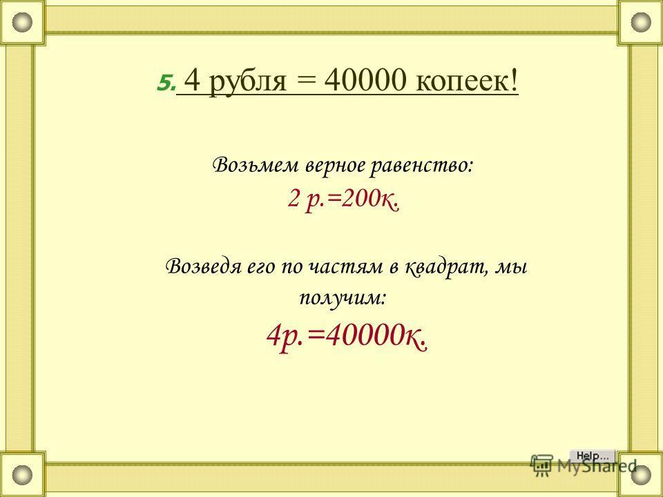 Возьмем верное равенство: 2 р.=200к. Возведя его по частям в квадрат, мы получим: 4р.=40000к. 5. 4 рубля = 40000 копеек!