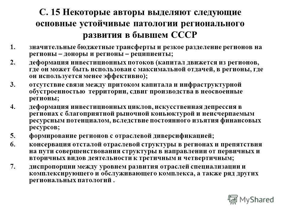 С. 15 Некоторые авторы выделяют следующие основные устойчивые патологии регионального развития в бывшем СССР 1.значительные бюджетные трансферты и резкое разделение регионов на регионы – доноры и регионы – реципиенты; 2.деформация инвестиционных пото